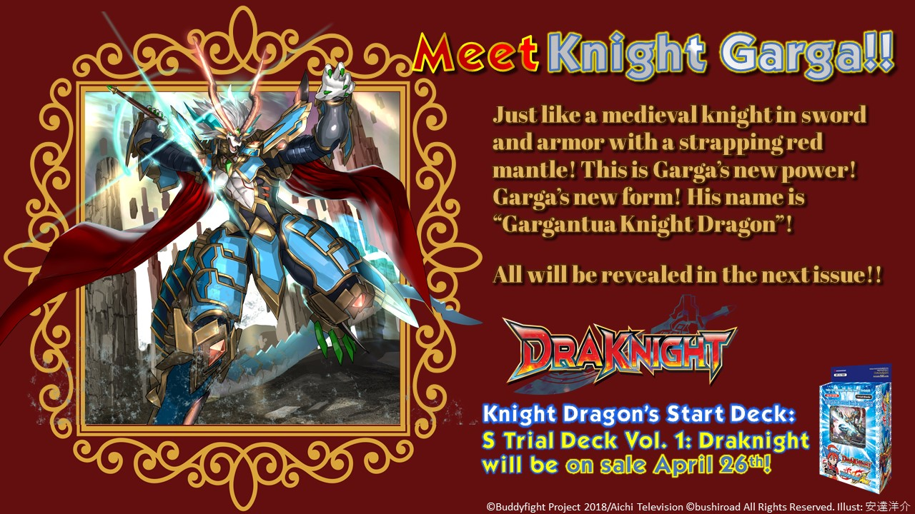 King Garga. Just like a medieval knight in sword and armor with a strapping red mantle! Garga's new power! Garga's new form! Gargantua Knight Dragon. Knight Dragon's start deck: S Trial Deck Vol. 1: Drakight will be on sale April 26th!